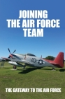 Joining The Air Force Team: The Gateway To The Air Force: Lackland Air Force Base Planes Cover Image