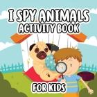 I Spy Animals Activity Book For Kids: Activity Book For Kids / Picture Game A-Z / Guessing for Kids Cover Image