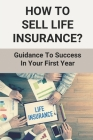 How To Sell Life Insurance?: Guidance To Success In Your First Year: How To Get Into Selling Life Insurance Cover Image