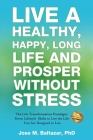 Live a Healthy, Happy, Long Life and Prosper Without Stress: The Life Transformation Paradigm: Seven Lifestyle Shifts to Live the Life You are Designe Cover Image