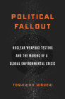Political Fallout: Nuclear Weapons Testing and the Making of a Global Environmental Crisis Cover Image