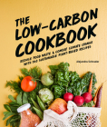 The Low-Carbon Cookbook & Action Plan: Reduce Food Waste and Combat Climate Change with 140 Sustainable Plant-Based Recipes Cover Image