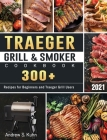 Traeger Grill & Smoker Cookbook 2021: 300+ Recipes for Beginners and Traeger Grill Users Cover Image