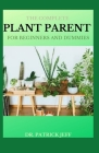 The Complete Plant Parent for Beginners and Dummies: Easy Ways To Care for Your House-Plant Family Cover Image