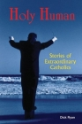 Holy Human: Stories of Extraordinary Catholics Cover Image