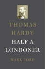 Thomas Hardy: Half a Londoner Cover Image
