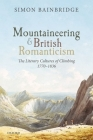 Mountaineering and British Romanticism: The Literary Cultures of Climbing, 1770-1836 Cover Image