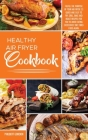 Healthy Air Fryer Cookbook: Fulfill the Purpose of your Air Fryer: 33 Quick and Easy to Fry, Grill, Bake and Roast Recipes for you to Avoid Eating Cover Image