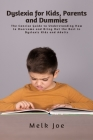 Dyslexia for Kids, Parents and Dummies: The Concise Guide to Understanding How to Overcome and Bring Out the Best in Dyslexic Kids and Adults Cover Image
