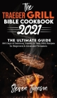 The Traeger Grill Bible Cookbook 2021: 365 Days of Delicious, Healthy and Tasty BBQ Recipes for Beginners and Advanced Pitmasters Cover Image