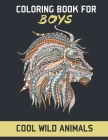 Coloring book for boys cool wild animals: Stress Relieving Designs Animals for Teenagers, Tweens, Older Kids & Boys, cool Animal Designs Featuring Lio Cover Image