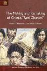 """The Making and Remaking of China's """"Red Classics"""": Politics, Aesthetics, and Mass Culture Cover Image"""
