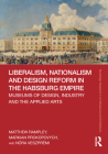 Liberalism, Nationalism and Design Reform in the Habsburg Empire: Museums of Design, Industry and the Applied Arts (Routledge Research in Art Museums and Exhibitions) Cover Image