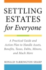 Settling Estates for Everyone: A Practical Guide and Action Plan to Handle Assets, Benefits, Taxes, Debts, Minors, and Much More Cover Image