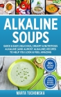 Alkaline Soups: Quick & Easy, Delicious, Creamy & Nutritious Alkaline (and Almost Alkaline) Recipes to Help You Look & Feel Amazing Cover Image