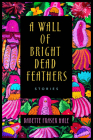 A Wall of Bright Dead Feathers: Stories Cover Image