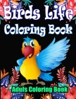 Birds Life Coloring Book: An Adult Coloring Book Featuring Beautiful Songbirds, Amazing Birds Pictures to Color, Unique, Beautiful and Realistic Cover Image