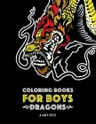 Coloring Books For Boys: Dragons: Advanced Coloring Pages for Teenagers, Tweens, Older Kids & Boys, Detailed Dragon Designs With Tigers & More, Cover Image