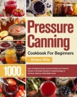 Pressure Canning Cookbook For Beginners: 1000+ Days of Essential Canned, Jammed, Pickled, and Preserved Recipes to Affordably Stockpile a Lifesaving S Cover Image