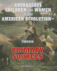 Courageous Children and Women of the American Revolutionthrough Primary Sources (American Revolution Through Primary Sources) Cover Image