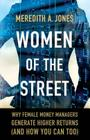 Women of the Street: Why Female Money Managers Generate Higher Returns (and How You Can Too) Cover Image