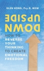 Upside Down: How To Reverse Your Thinking To Create Emotional Freedom Cover Image