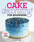 Cake Decorating for Beginners: A Step-By-Step Guide to Decorating Like a Pro Cover Image
