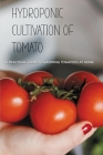 Hydroponic Cultivation Of Tomato: A Practical Guide To Growing Tomatoes At Home: Growing Tomatoes Using Hydroponics Method Cover Image