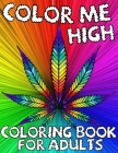 Color Me High: Marijuana Lovers Themed Adult Coloring Book For Complete Relaxation and Stress Relief - Psychedelic Pages Cover Image