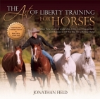 The Art of Liberty Training for Horses: Attain New Levels of Leadership, Unity, Feel, Engagement, and Purpose in All That You Do with Your Horse Cover Image