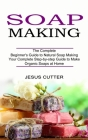 Soap Making Recipes: The Complete Beginner's Guide to Natural Soap Making (Your Complete Step-by-step Guide to Make Organic Soaps at Home) Cover Image
