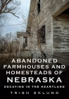 Abandoned Farmhouses and Homesteads of Nebraska: Decaying in the Heartland (America Through Time) Cover Image