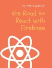 The Road to React with Firebase: Your journey to master advanced React for business web applications Cover Image