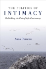 The Politics of Intimacy: Rethinking the End-of-Life Controversy (Configurations: Critical Studies Of World Politics) Cover Image