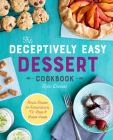 The Deceptively Easy Dessert Cookbook: Simple Recipes for Extraordinary No-Bake & Baked Sweets Cover Image