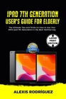 IPAD 7th GENERATION USER'S GUIDE FOR ELDERLY: The Ultimate Tips and Tricks on How to Use Your 2019 iPad 7th Generation in the Best Optimal Way Cover Image