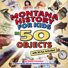 Montana History for Kids in 50 Objects: With 50 Fun Activities Cover Image
