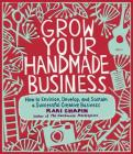 Grow Your Handmade Business: How to Envision, Develop, and Sustain a Successful Creative Business Cover Image
