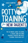 Potty Training For New Parents: The Ultimate Guide to Doing It Right and Ditching Diapers Forever without Tearing Your Hair Out! Cover Image