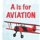 A is for Aviation: The ABCs of airplanes, spaceships, rockets, and more! Cover Image