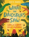 What the Dinosaurs Saw: Life on Earth Before Humans Cover Image