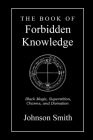 The Book of Forbidden Knowledge: Black Magic, Superstition, Charms, and Divination Cover Image