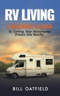 RV Living: A Beginner's Guide To Turning Your Motorhome Dream Into Reality Cover Image