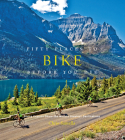 Fifty Places to Bike Before You Die: Biking Experts Share the World's Greatest Destinations Cover Image