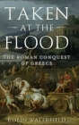 Taken at the Flood: The Roman Conquest of Greece (Ancient Warfare and Civilization) Cover Image