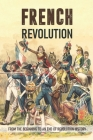 French Revolution: From The Beginning To An End Of Revolution History: French Revolution Leaders Cover Image