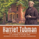 Harriet Tubman - All Aboard the Underground Railroad - U.S. Economy in the mid-1800s - Biography 5th Grade - Children's Biographies Cover Image