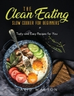 The Clean Eating Slow Cooker for Beginners: Tasty and Easy Recipes for You Cover Image