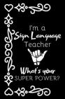 I'm A Sign Language Teacher, What's Your Super Power?: Thank You Gift For ASL Teacher Cover Image