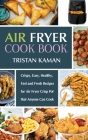 Air Fryer Cook Book: Crispy, Easy, Healthy, Fast and Fresh Recipes for Air Fryer Crisp Pot that Anyone Can Cook Cover Image